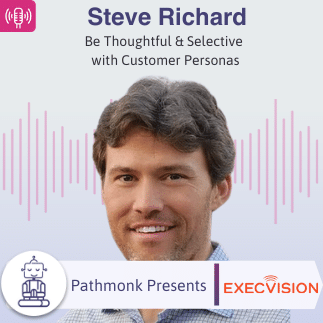 Be Thoughtful & Selective with Customer Personas _ Interview with Steve Richard from ExecVision