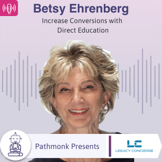 Increase Conversions with Direct Education | Interview with Betsy Ehrenberg from Legacy Concierge
