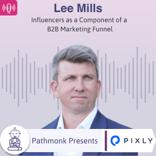 Influencers as a Component of a B2B Marketing Funnel _ Interview with Lee Mills from Pixly