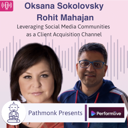 Leveraging Social Media Communities as a Client Acquisition Channel _ Interview with Oksana Sokolovsky and Rohit Mahajan from PerformLive