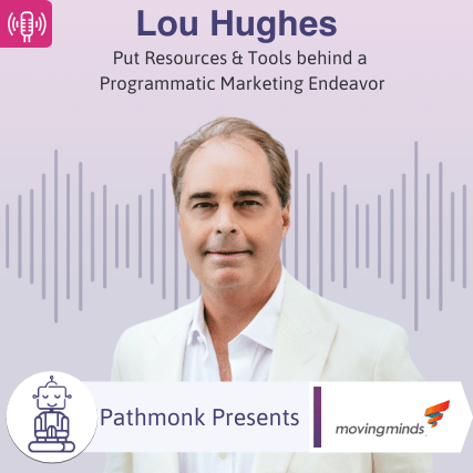 Put Resources & Tools behind a Programmatic Marketing Endeavor _ Interview with Lou Hughes from Moving Minds