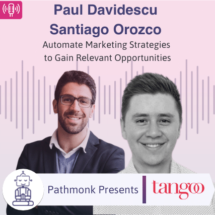 Automate Marketing Strategies to Gain Relevant Opportunities Interview with Paul Davidescu and Santiago Orozco from Tangoo