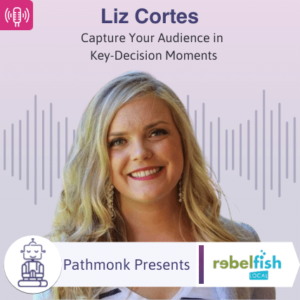 Capture Your Audience in Key-Decision Moments Interview with Liz Cortes from Rebel Fish