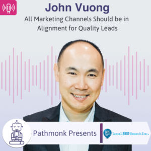 All Marketing Channels Should be in Alignment for Quality Leads Interview with John Vuong from Local SEO Search
