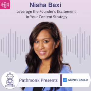 Leverage the Founder's Excitement in Your Content Strategy Interview with Nisha Baxi from Monte Carlo