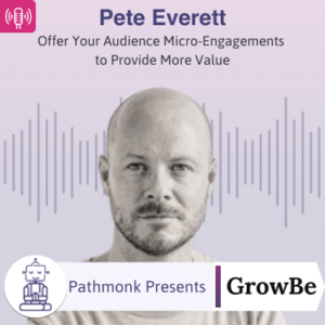 Offer Your Audience Micro-Engagements to Provide More Value Interview with Pete Everett from GrowBe