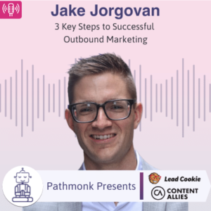 3 Key Steps to Successful Outbound Marketing Interview with Jake Jorgovan from Lead Cookie & Content Allies