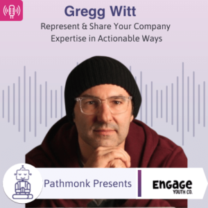 Represent & Share Your Company Expertise in Actionable Ways Interview with Gregg Witt from Engage Youth Co.
