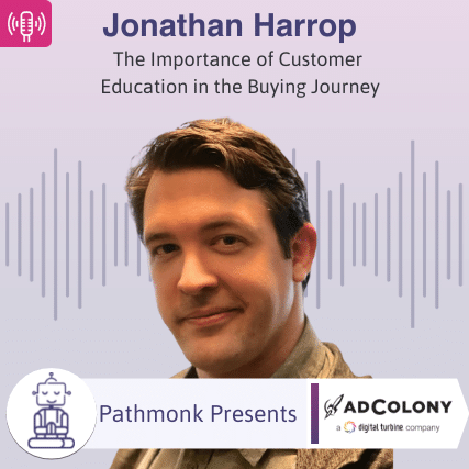 The Importance of Customer Education in the Buying Journey Interview with Jonathan Harrop from AdColony