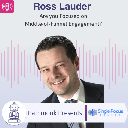 Are you Focused on Middle-of-Funnel Engagement Interview with Ross Lauder from Single Focus Talent