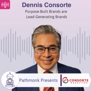 Purpose-Built Brands are a Lead-Generating Brands Interview with Dennis Consorte from Consorte Marketing
