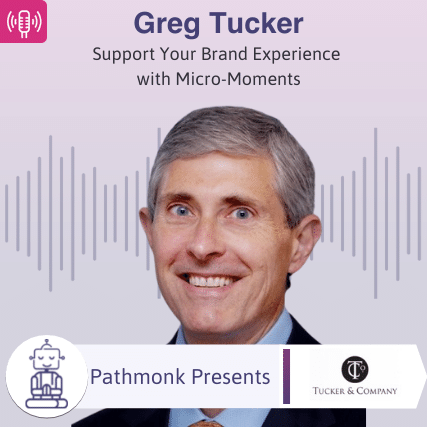 Support Your Brand Experience with Micro-Moments Interview with Greg Tucker from Tucker & Company