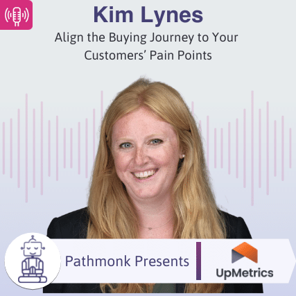 Align the Buying Journey to Your Customers' Pain Points Interview with Kim Lynes from UpMetrics