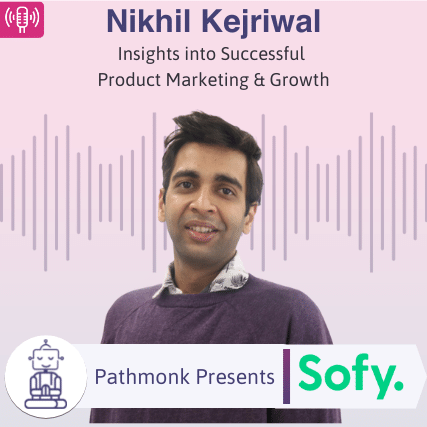 Insights into Successful Product Marketing & Growth Interview with Nikhil Kejriwal from Sofy