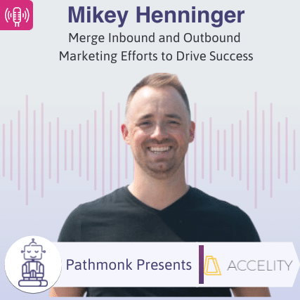 Merge Inbound and Outbound Marketing Efforts to Drive Success Interview with Mikey Henninger from Accelity